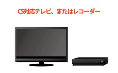 CS対応テレビ、またはレコーダー